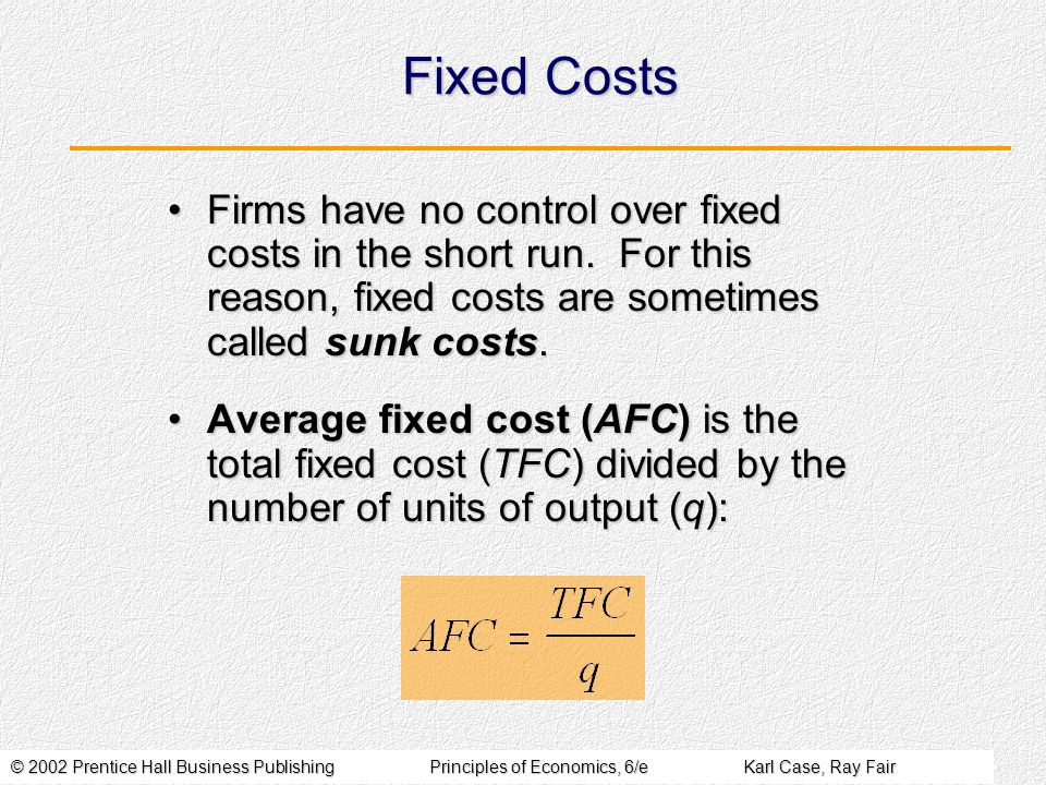 © 2002 Prentice Hall Business PublishingPrinciples of Economics, 6/eKarl Case, Ray Fair Fixed Costs Firms have no control over fixed costs in the short run.