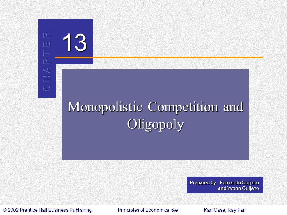 © 2002 Prentice Hall Business PublishingPrinciples of Economics, 6/eKarl Case, Ray Fair 13 Prepared by: Fernando Quijano and Yvonn Quijano Monopolistic Competition and Oligopoly