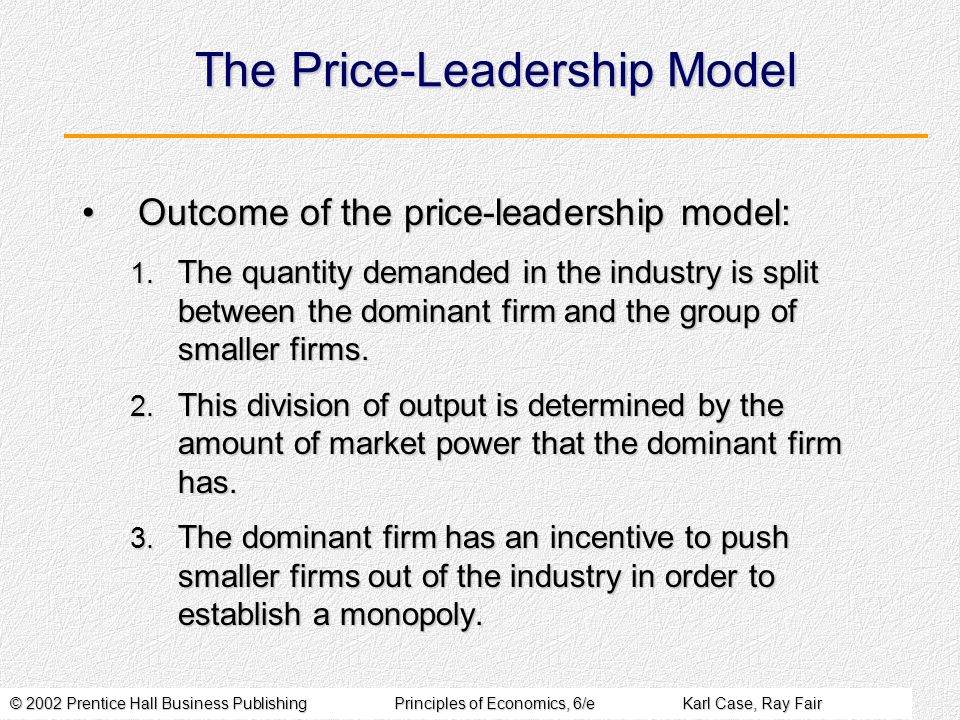© 2002 Prentice Hall Business PublishingPrinciples of Economics, 6/eKarl Case, Ray Fair The Price-Leadership Model Outcome of the price-leadership model:Outcome of the price-leadership model: 1.