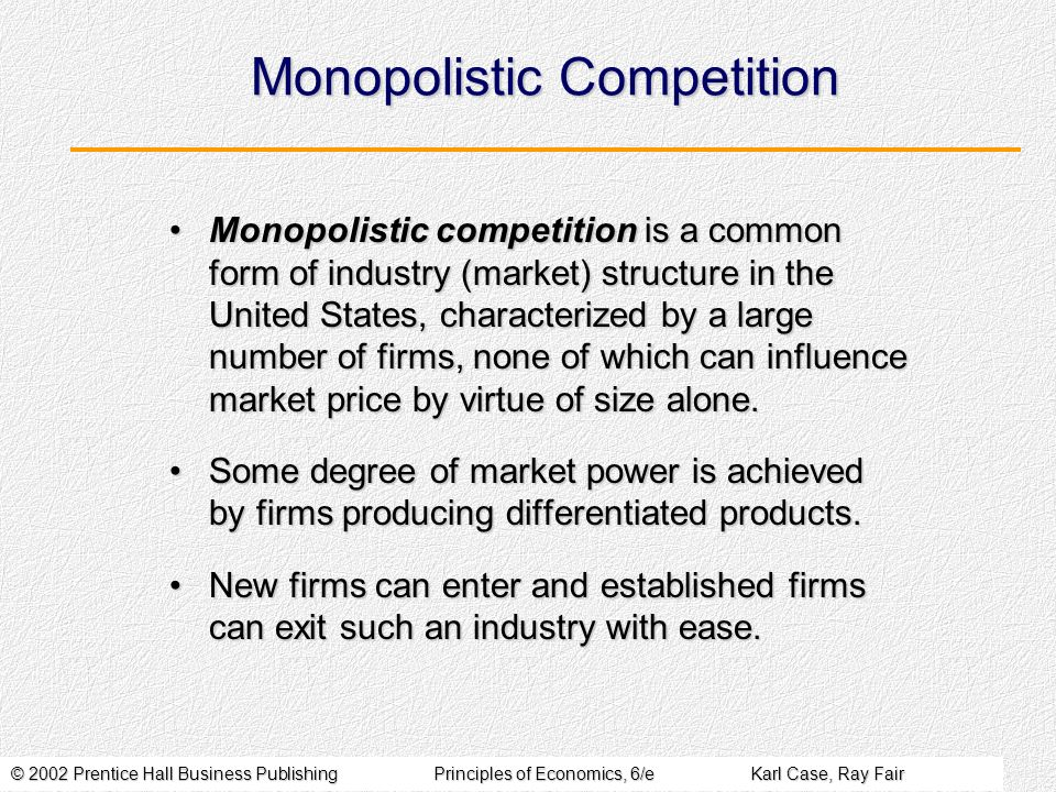 © 2002 Prentice Hall Business PublishingPrinciples of Economics, 6/eKarl Case, Ray Fair Monopolistic Competition Monopolistic competition is a common form of industry (market) structure in the United States, characterized by a large number of firms, none of which can influence market price by virtue of size alone.Monopolistic competition is a common form of industry (market) structure in the United States, characterized by a large number of firms, none of which can influence market price by virtue of size alone.