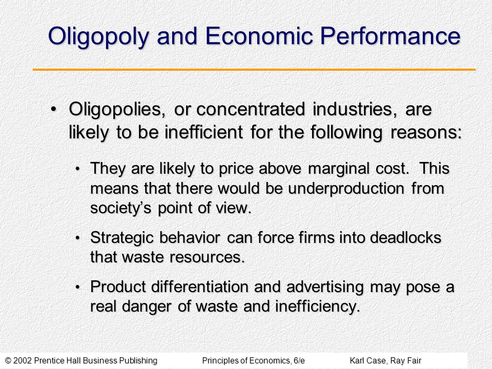 © 2002 Prentice Hall Business PublishingPrinciples of Economics, 6/eKarl Case, Ray Fair Oligopoly and Economic Performance Oligopolies, or concentrated industries, are likely to be inefficient for the following reasons:Oligopolies, or concentrated industries, are likely to be inefficient for the following reasons: They are likely to price above marginal cost.