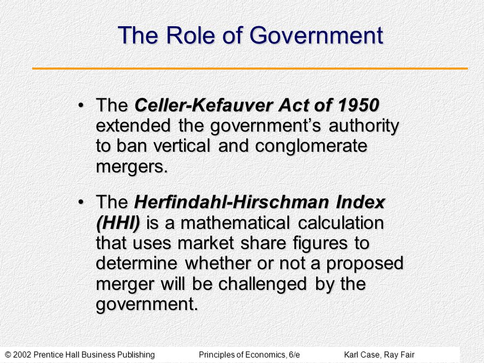 © 2002 Prentice Hall Business PublishingPrinciples of Economics, 6/eKarl Case, Ray Fair The Role of Government The Celler-Kefauver Act of 1950 extended the governments authority to ban vertical and conglomerate mergers.The Celler-Kefauver Act of 1950 extended the governments authority to ban vertical and conglomerate mergers.