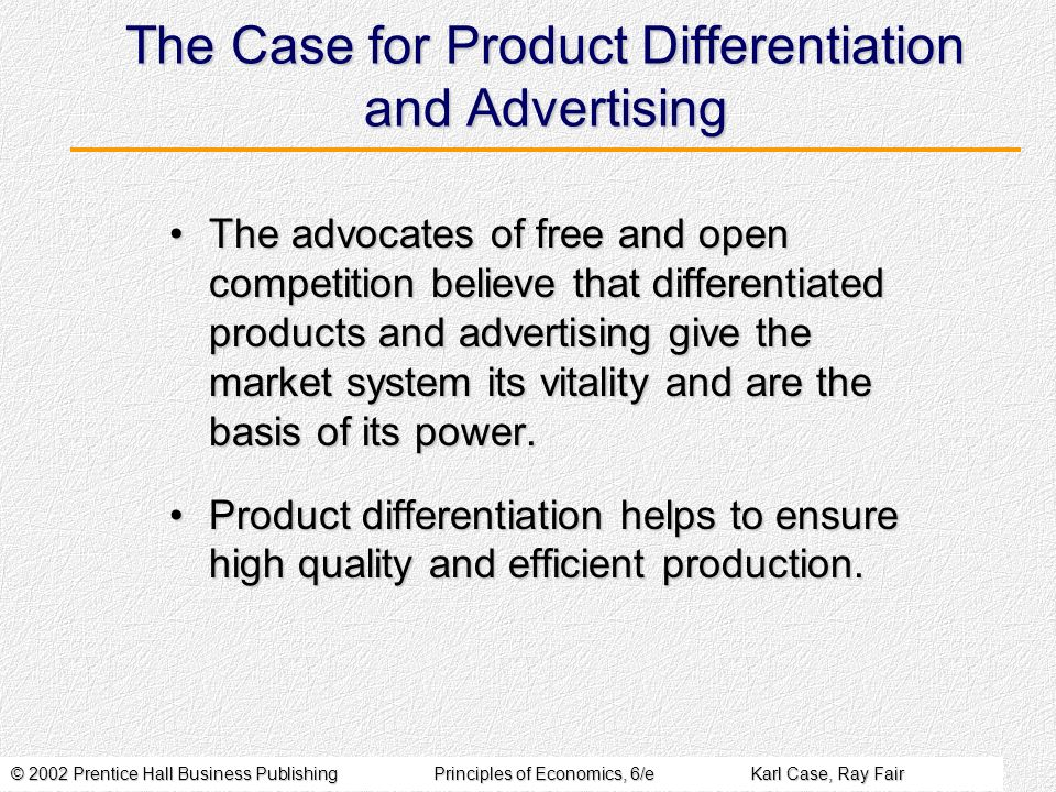 © 2002 Prentice Hall Business PublishingPrinciples of Economics, 6/eKarl Case, Ray Fair The Case for Product Differentiation and Advertising The advocates of free and open competition believe that differentiated products and advertising give the market system its vitality and are the basis of its power.The advocates of free and open competition believe that differentiated products and advertising give the market system its vitality and are the basis of its power.