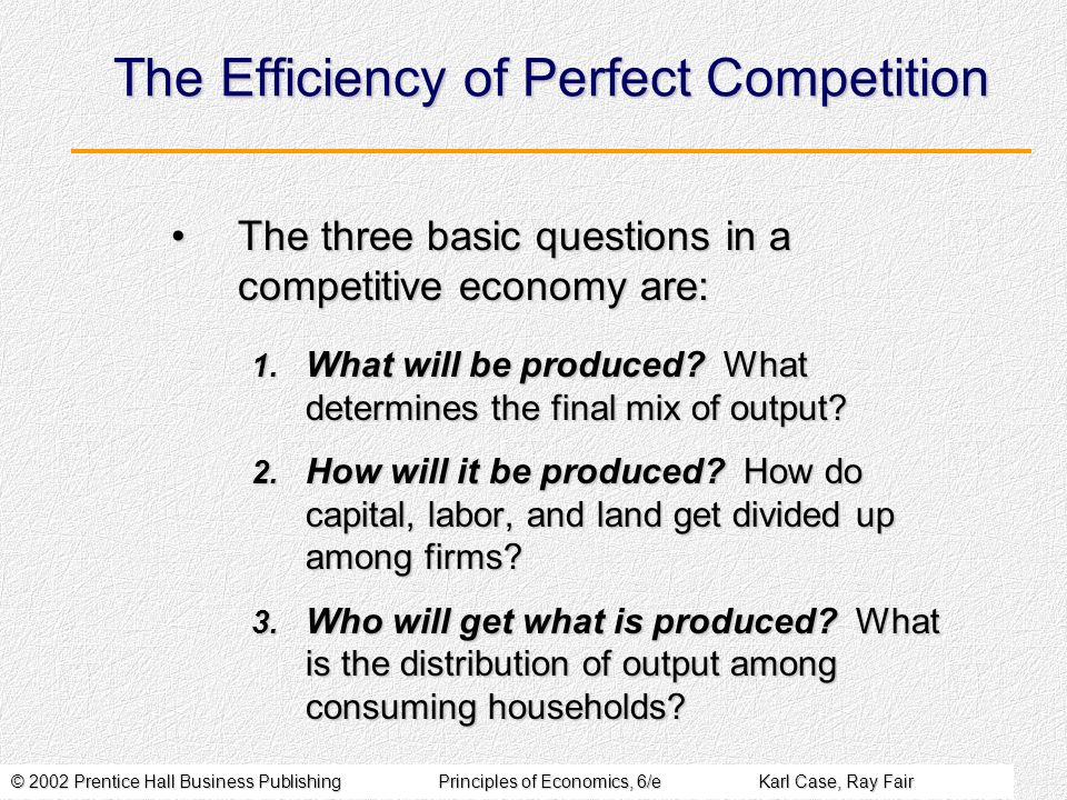 © 2002 Prentice Hall Business PublishingPrinciples of Economics, 6/eKarl Case, Ray Fair The Efficiency of Perfect Competition The three basic questions in a competitive economy are:The three basic questions in a competitive economy are: 1.