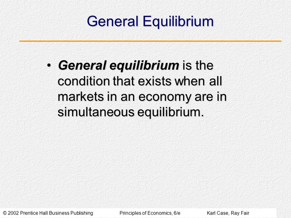© 2002 Prentice Hall Business PublishingPrinciples of Economics, 6/eKarl Case, Ray Fair General Equilibrium General equilibrium is the condition that exists when all markets in an economy are in simultaneous equilibrium.General equilibrium is the condition that exists when all markets in an economy are in simultaneous equilibrium.