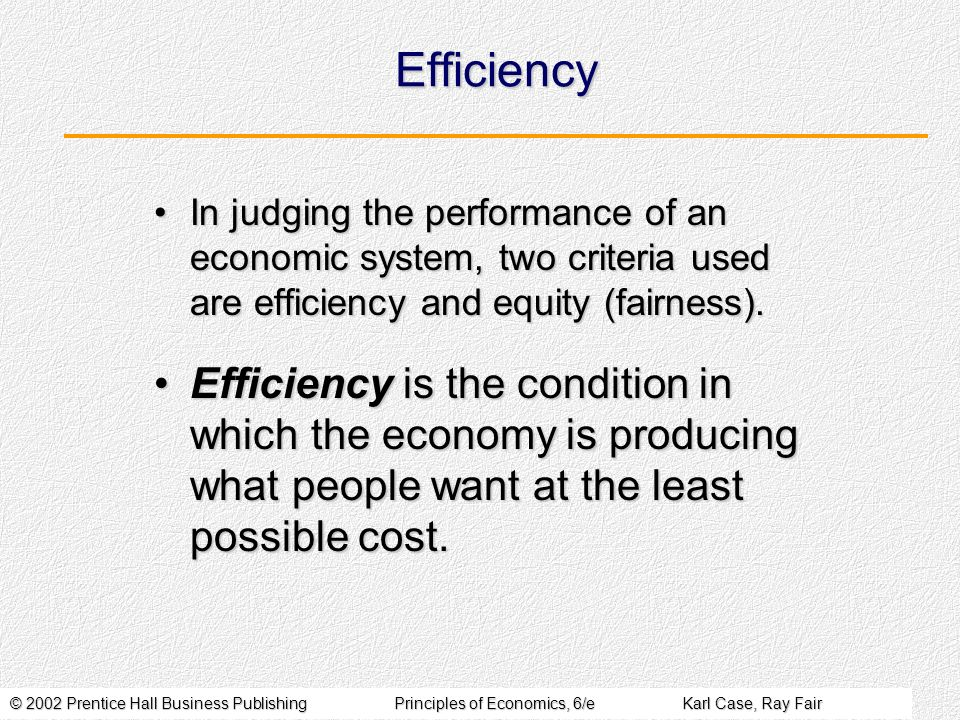 © 2002 Prentice Hall Business PublishingPrinciples of Economics, 6/eKarl Case, Ray Fair Efficiency In judging the performance of an economic system, two criteria used are efficiency and equity (fairness).In judging the performance of an economic system, two criteria used are efficiency and equity (fairness).