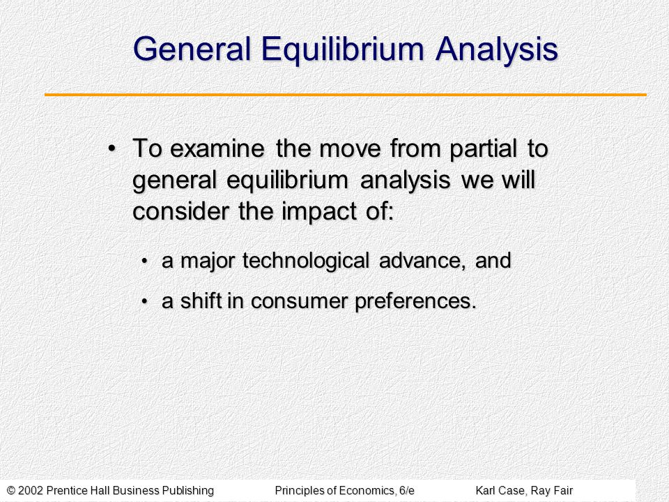 © 2002 Prentice Hall Business PublishingPrinciples of Economics, 6/eKarl Case, Ray Fair General Equilibrium Analysis To examine the move from partial to general equilibrium analysis we will consider the impact of:To examine the move from partial to general equilibrium analysis we will consider the impact of: a major technological advance, and a major technological advance, and a shift in consumer preferences.
