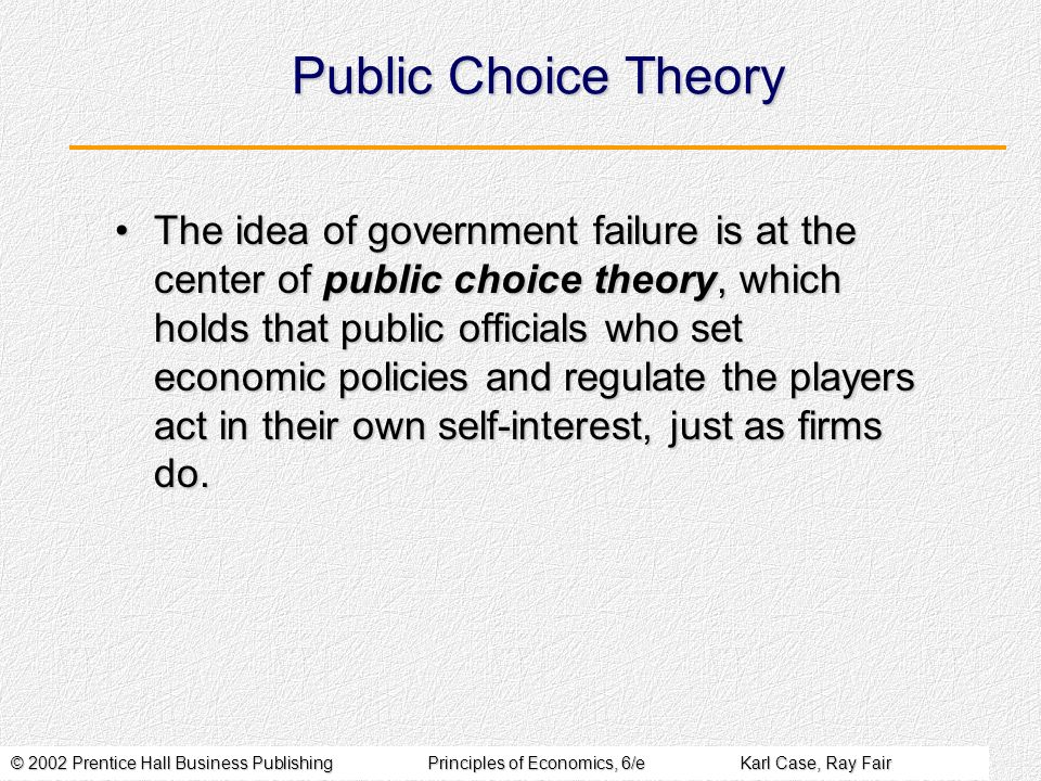 © 2002 Prentice Hall Business PublishingPrinciples of Economics, 6/eKarl Case, Ray Fair Public Choice Theory The idea of government failure is at the center of public choice theory, which holds that public officials who set economic policies and regulate the players act in their own self-interest, just as firms do.The idea of government failure is at the center of public choice theory, which holds that public officials who set economic policies and regulate the players act in their own self-interest, just as firms do.