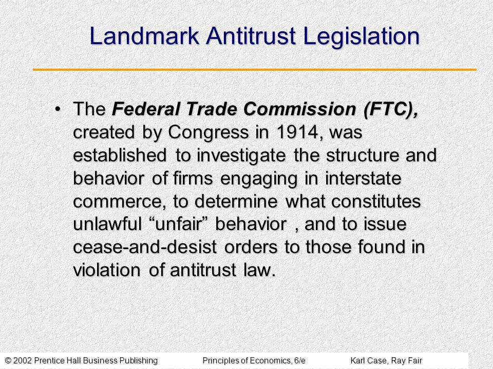 © 2002 Prentice Hall Business PublishingPrinciples of Economics, 6/eKarl Case, Ray Fair Landmark Antitrust Legislation The Federal Trade Commission (FTC), created by Congress in 1914, was established to investigate the structure and behavior of firms engaging in interstate commerce, to determine what constitutes unlawful unfair behavior, and to issue cease-and-desist orders to those found in violation of antitrust law.The Federal Trade Commission (FTC), created by Congress in 1914, was established to investigate the structure and behavior of firms engaging in interstate commerce, to determine what constitutes unlawful unfair behavior, and to issue cease-and-desist orders to those found in violation of antitrust law.