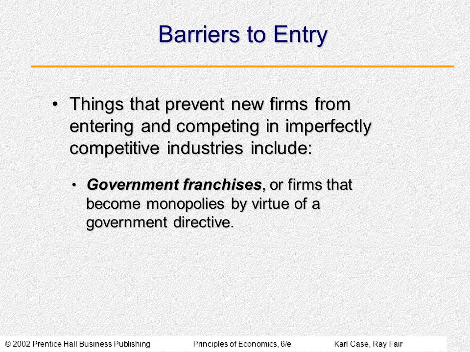 © 2002 Prentice Hall Business PublishingPrinciples of Economics, 6/eKarl Case, Ray Fair Barriers to Entry Things that prevent new firms from entering and competing in imperfectly competitive industries include:Things that prevent new firms from entering and competing in imperfectly competitive industries include: Government franchises, or firms that become monopolies by virtue of a government directive.