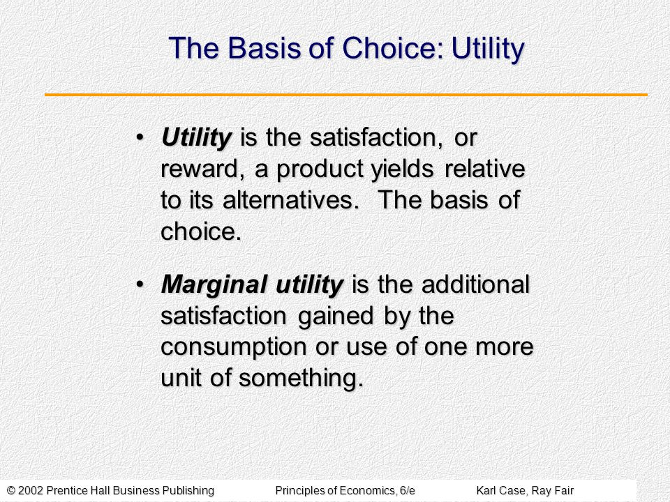 © 2002 Prentice Hall Business PublishingPrinciples of Economics, 6/eKarl Case, Ray Fair The Basis of Choice: Utility Utility is the satisfaction, or r
