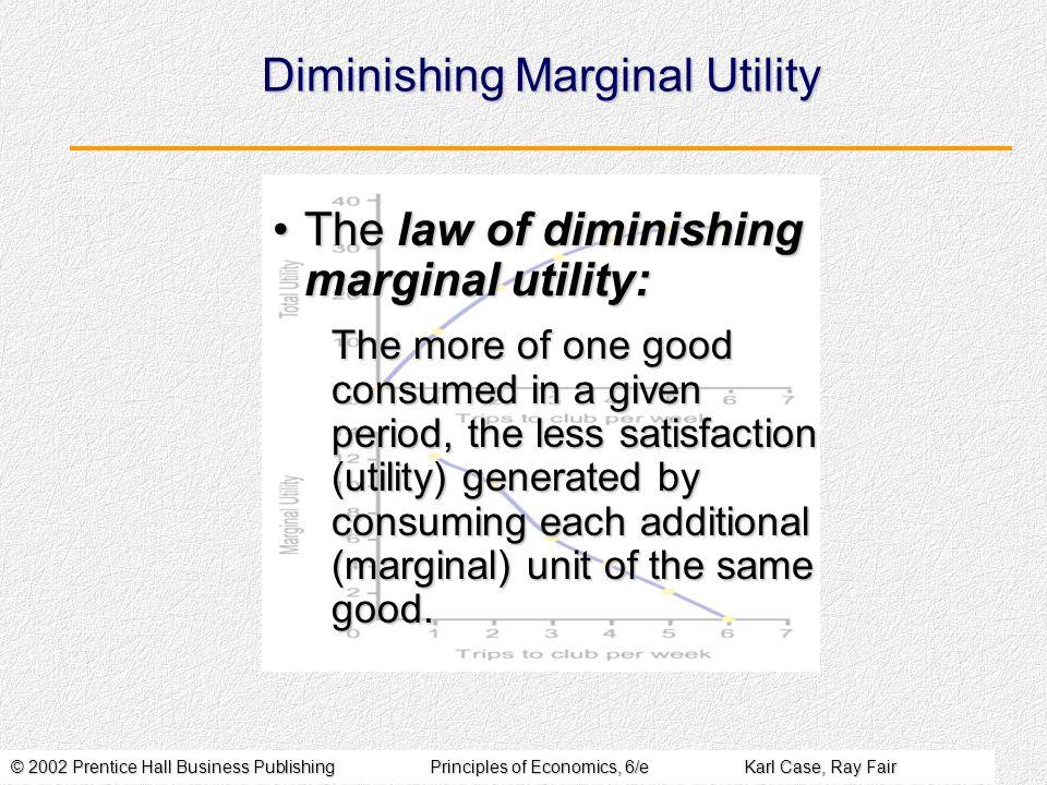 © 2002 Prentice Hall Business PublishingPrinciples of Economics, 6/eKarl Case, Ray Fair Diminishing Marginal Utility The law of diminishing marginal u