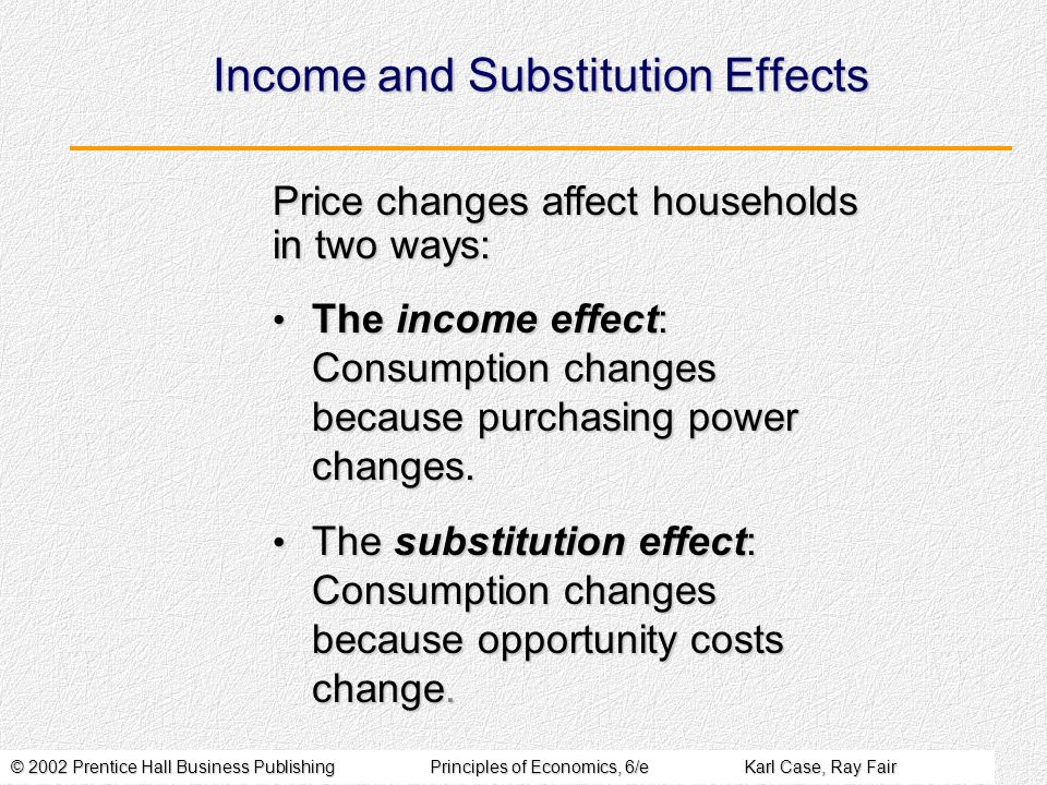 © 2002 Prentice Hall Business PublishingPrinciples of Economics, 6/eKarl Case, Ray Fair Income and Substitution Effects The income effect: Consumption