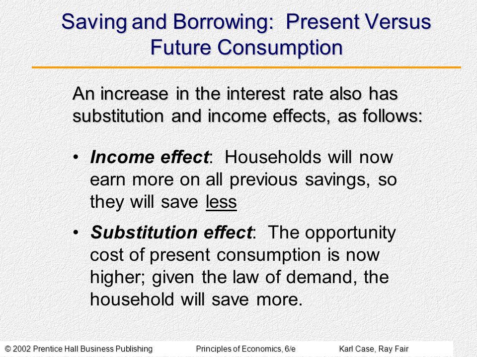 © 2002 Prentice Hall Business PublishingPrinciples of Economics, 6/eKarl Case, Ray Fair Saving and Borrowing: Present Versus Future Consumption Income