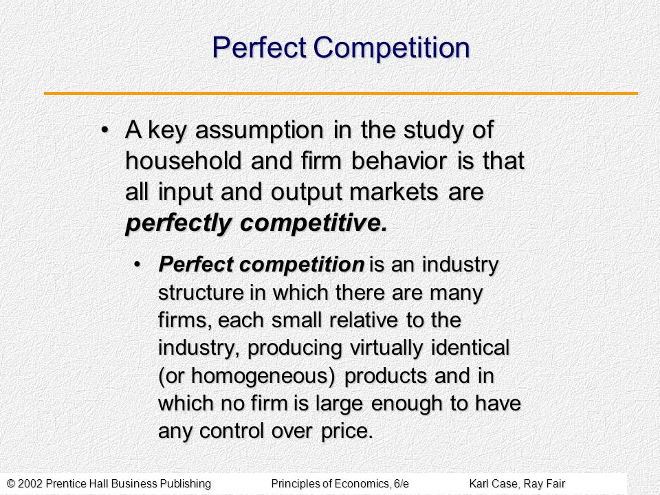 © 2002 Prentice Hall Business PublishingPrinciples of Economics, 6/eKarl Case, Ray Fair Perfect Competition Perfect competition is an industry structu