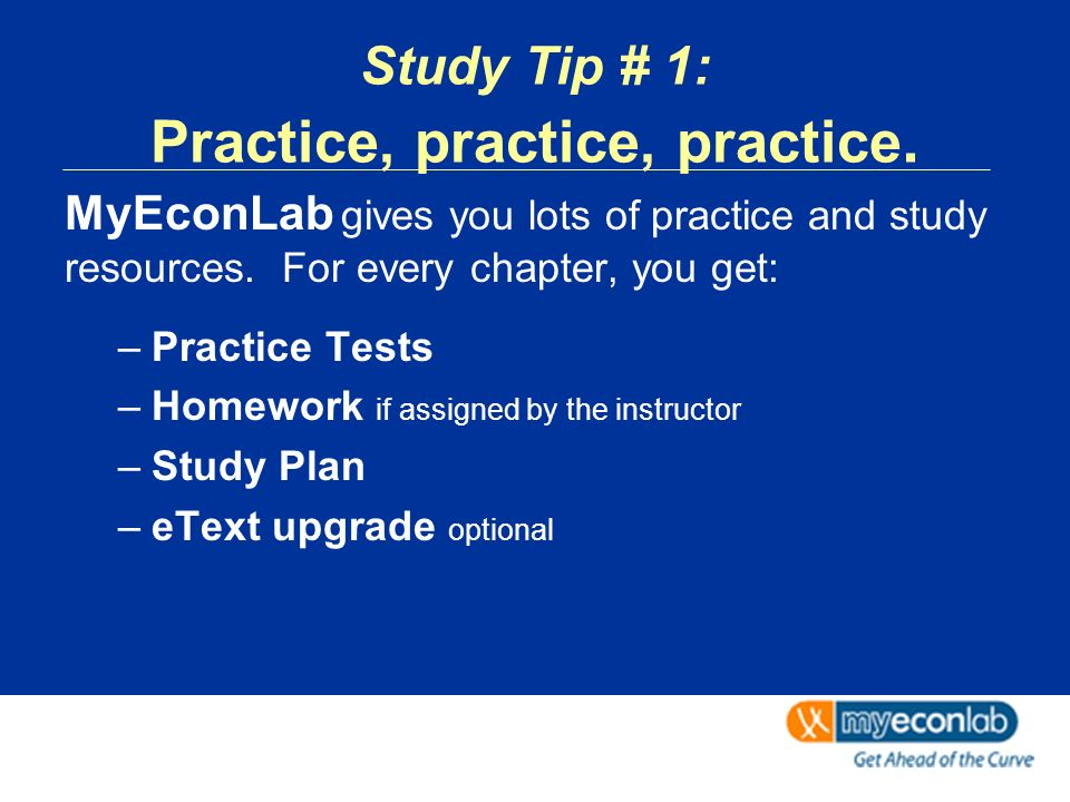 Study Tip # 1: Practice, practice, practice. MyEconLab gives you lots of practice and study resources. For every chapter, you get: –Practice Tests –Ho