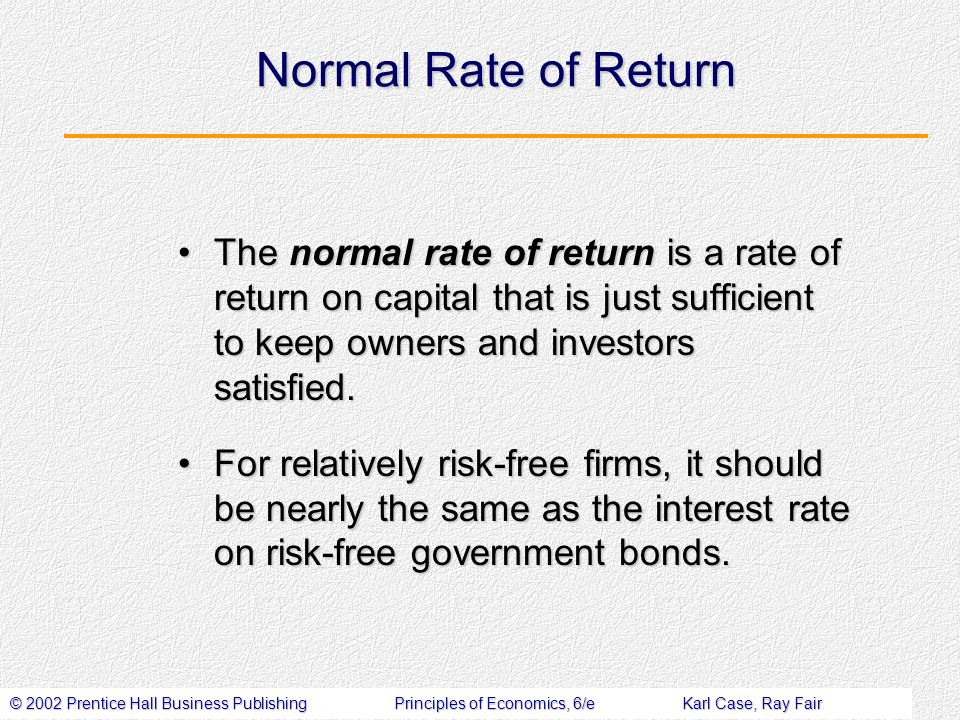 © 2002 Prentice Hall Business PublishingPrinciples of Economics, 6/eKarl Case, Ray Fair Normal Rate of Return The normal rate of return is a rate of return on capital that is just sufficient to keep owners and investors satisfied.The normal rate of return is a rate of return on capital that is just sufficient to keep owners and investors satisfied.