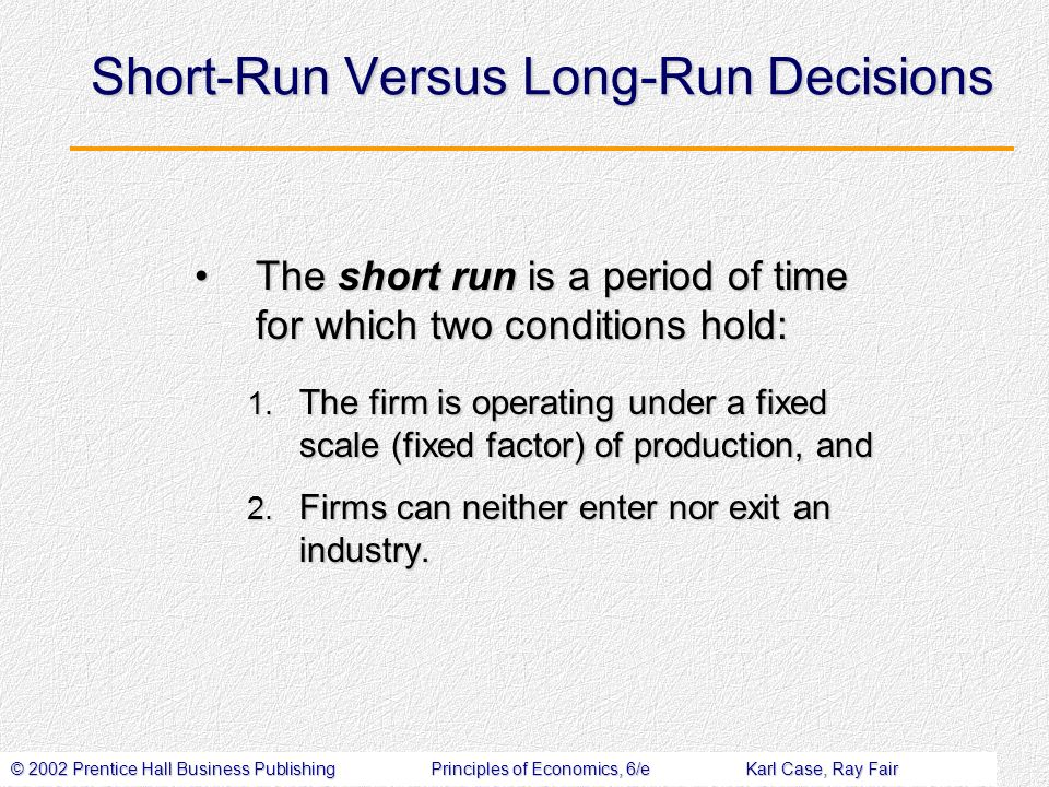 © 2002 Prentice Hall Business PublishingPrinciples of Economics, 6/eKarl Case, Ray Fair Short-Run Versus Long-Run Decisions The short run is a period of time for which two conditions hold:The short run is a period of time for which two conditions hold: 1.
