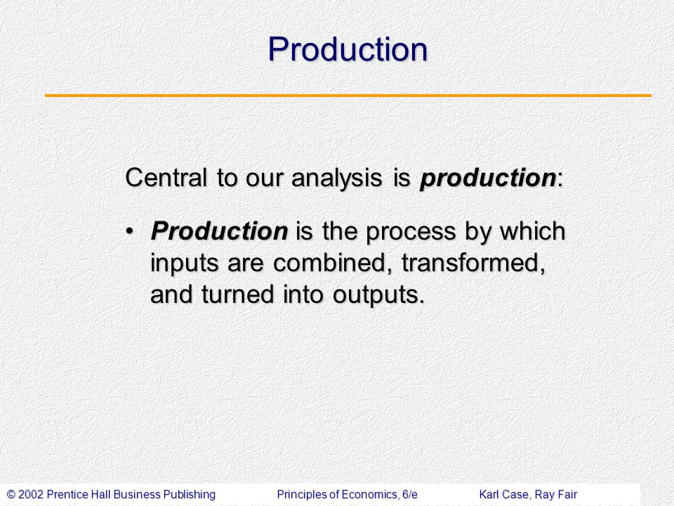 © 2002 Prentice Hall Business PublishingPrinciples of Economics, 6/eKarl Case, Ray Fair Production Central to our analysis is production: Production is the process by which inputs are combined, transformed, and turned into outputs.Production is the process by which inputs are combined, transformed, and turned into outputs.
