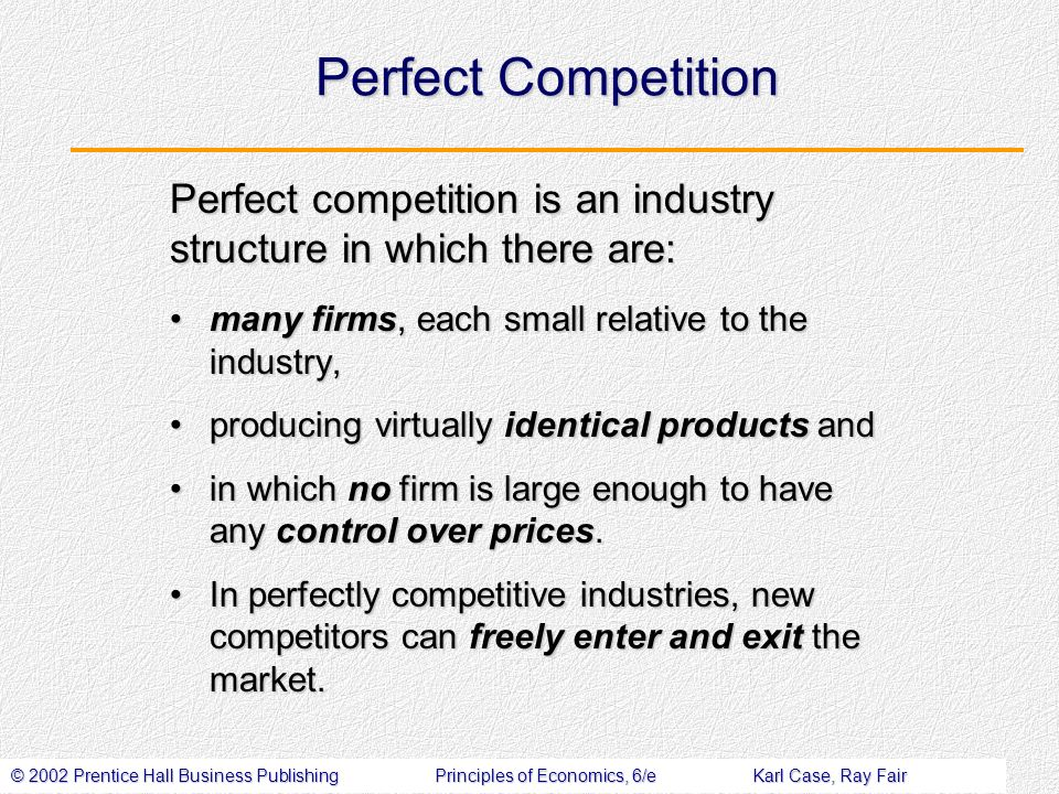 © 2002 Prentice Hall Business PublishingPrinciples of Economics, 6/eKarl Case, Ray Fair Perfect Competition many firms, each small relative to the industry,many firms, each small relative to the industry, producing virtually identical products andproducing virtually identical products and in which no firm is large enough to have any control over prices.in which no firm is large enough to have any control over prices.