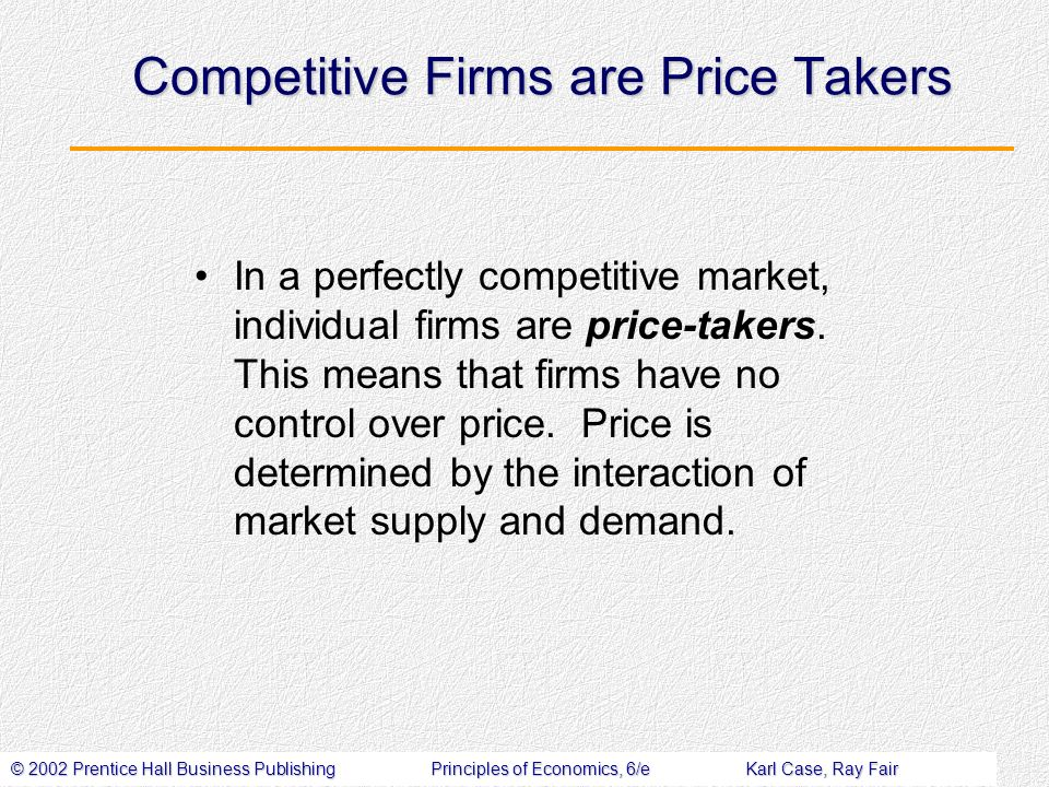 © 2002 Prentice Hall Business PublishingPrinciples of Economics, 6/eKarl Case, Ray Fair Competitive Firms are Price Takers In a perfectly competitive market, individual firms are price-takers.