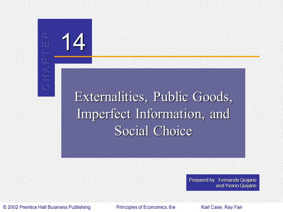 © 2002 Prentice Hall Business PublishingPrinciples of Economics, 6/eKarl Case, Ray Fair 14 Prepared by: Fernando Quijano and Yvonn Quijano Externalities, Public Goods, Imperfect Information, and Social Choice