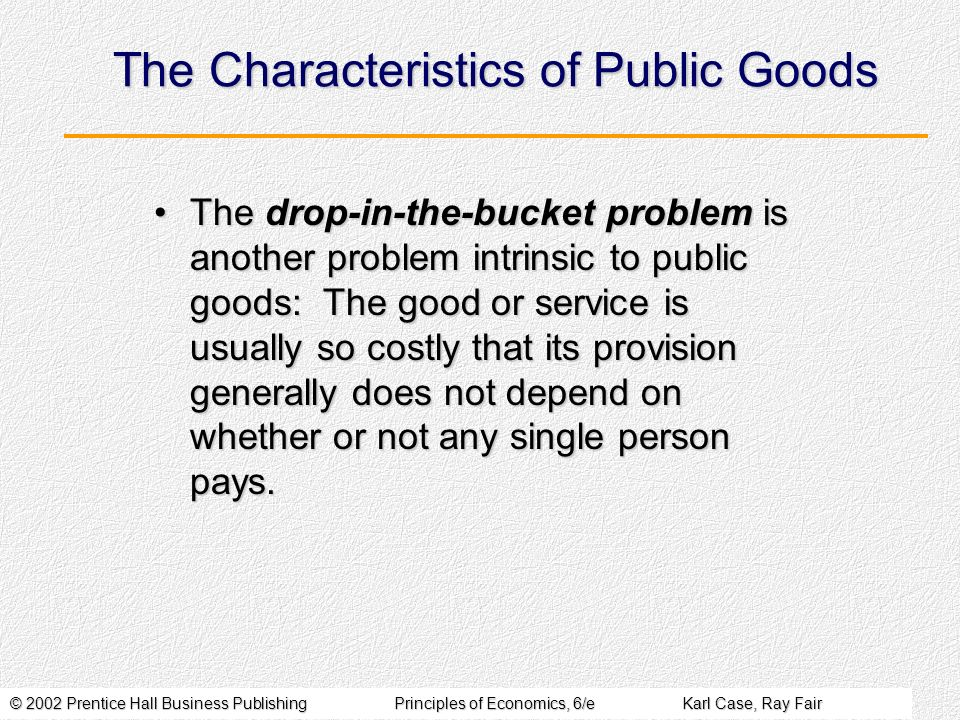 © 2002 Prentice Hall Business PublishingPrinciples of Economics, 6/eKarl Case, Ray Fair The Characteristics of Public Goods The drop-in-the-bucket problem is another problem intrinsic to public goods: The good or service is usually so costly that its provision generally does not depend on whether or not any single person pays.The drop-in-the-bucket problem is another problem intrinsic to public goods: The good or service is usually so costly that its provision generally does not depend on whether or not any single person pays.