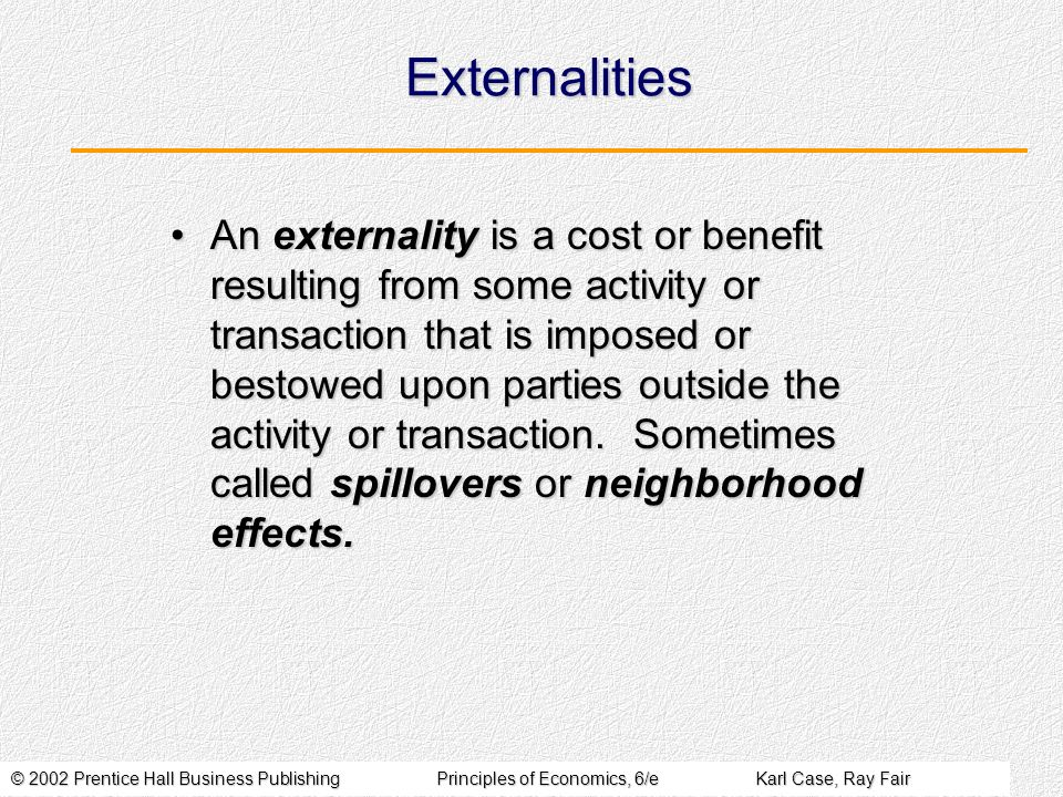 © 2002 Prentice Hall Business PublishingPrinciples of Economics, 6/eKarl Case, Ray Fair Externalities An externality is a cost or benefit resulting from some activity or transaction that is imposed or bestowed upon parties outside the activity or transaction.