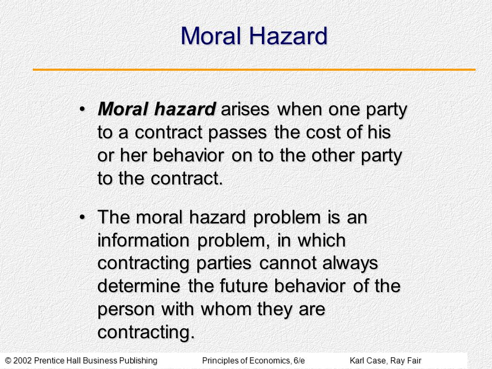 © 2002 Prentice Hall Business PublishingPrinciples of Economics, 6/eKarl Case, Ray Fair Moral Hazard Moral hazard arises when one party to a contract passes the cost of his or her behavior on to the other party to the contract.Moral hazard arises when one party to a contract passes the cost of his or her behavior on to the other party to the contract.