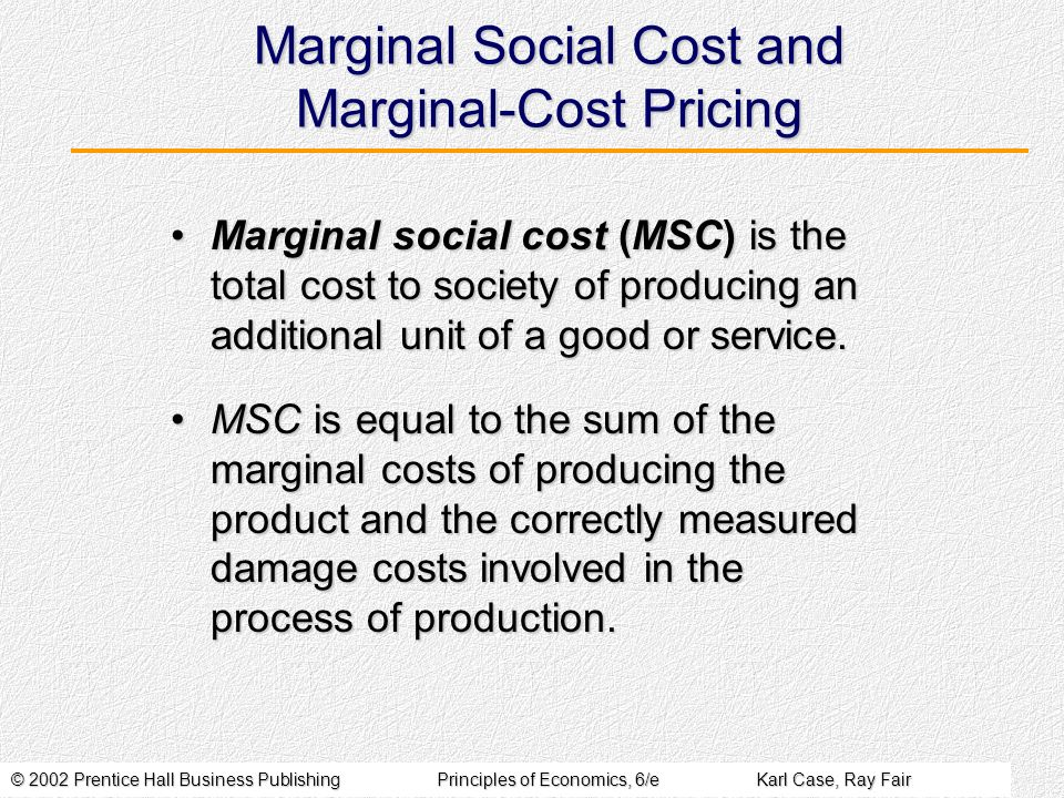 © 2002 Prentice Hall Business PublishingPrinciples of Economics, 6/eKarl Case, Ray Fair Marginal Social Cost and Marginal-Cost Pricing Marginal social cost (MSC) is the total cost to society of producing an additional unit of a good or service.Marginal social cost (MSC) is the total cost to society of producing an additional unit of a good or service.