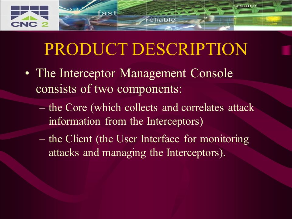 PRODUCT DESCRIPTION The Interceptor Management Console consists of two components: –the Core (which collects and correlates attack information from the Interceptors) –the Client (the User Interface for monitoring attacks and managing the Interceptors).