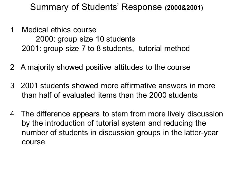 1Medical ethics course 2000: group size 10 students 2001: group size 7 to 8 students, tutorial method 2 A majority showed positive attitudes to the course students showed more affirmative answers in more than half of evaluated items than the 2000 students 4 The difference appears to stem from more lively discussion by the introduction of tutorial system and reducing the number of students in discussion groups in the latter-year course.