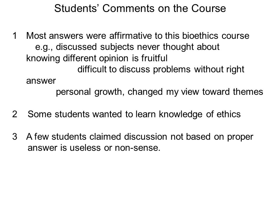 Students Comments on the Course 1Most answers were affirmative to this bioethics course e.g., discussed subjects never thought about knowing different opinion is fruitful difficult to discuss problems without right answer personal growth, changed my view toward themes 2 Some students wanted to learn knowledge of ethics 3A few students claimed discussion not based on proper answer is useless or non-sense.