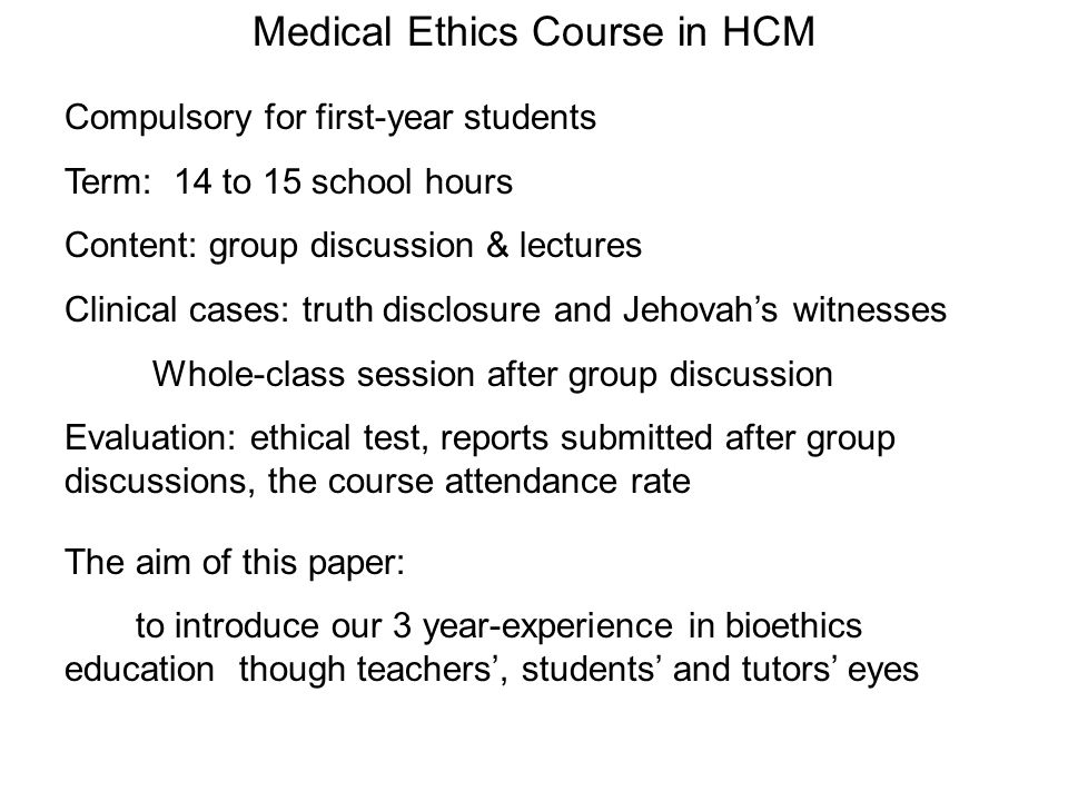 Compulsory for first-year students Term: 14 to 15 school hours Content: group discussion & lectures Clinical cases: truth disclosure and Jehovahs witnesses Whole-class session after group discussion Evaluation: ethical test, reports submitted after group discussions, the course attendance rate Medical Ethics Course in HCM The aim of this paper: to introduce our 3 year-experience in bioethics education though teachers, students and tutors eyes