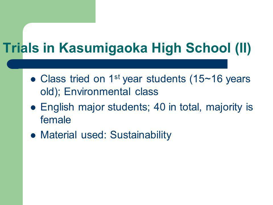 Trials in Kasumigaoka High School (II) Class tried on 1 st year students (15~16 years old); Environmental class English major students; 40 in total, majority is female Material used: Sustainability