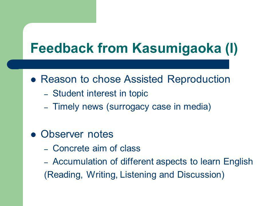 Feedback from Kasumigaoka (I) Reason to chose Assisted Reproduction – Student interest in topic – Timely news (surrogacy case in media) Observer notes – Concrete aim of class – Accumulation of different aspects to learn English (Reading, Writing, Listening and Discussion)