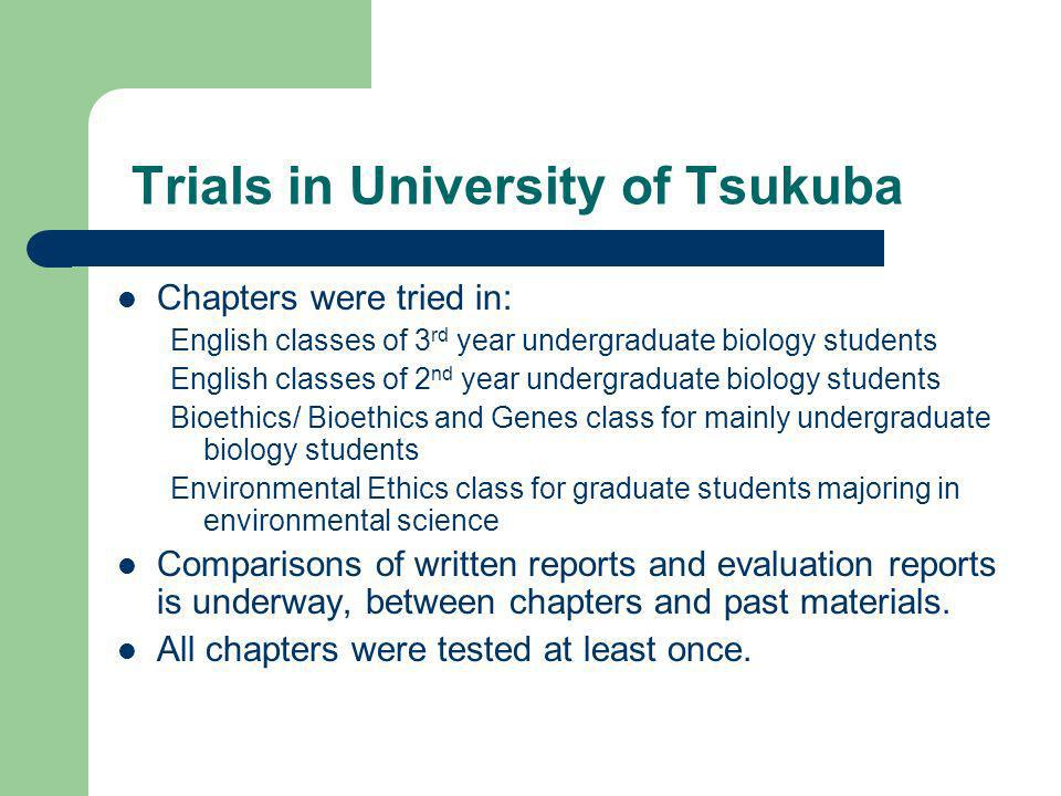 Trials in University of Tsukuba Chapters were tried in: English classes of 3 rd year undergraduate biology students English classes of 2 nd year undergraduate biology students Bioethics/ Bioethics and Genes class for mainly undergraduate biology students Environmental Ethics class for graduate students majoring in environmental science Comparisons of written reports and evaluation reports is underway, between chapters and past materials.