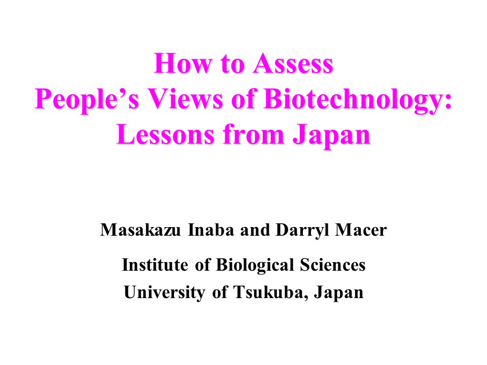 How to Assess Peoples Views of Biotechnology: Lessons from Japan Masakazu Inaba and Darryl Macer Institute of Biological Sciences University of Tsukuba, Japan