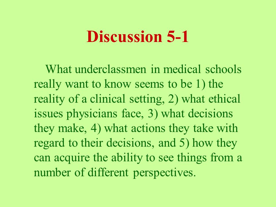 Discussion 5-1 What underclassmen in medical schools really want to know seems to be 1) the reality of a clinical setting, 2) what ethical issues physicians face, 3) what decisions they make, 4) what actions they take with regard to their decisions, and 5) how they can acquire the ability to see things from a number of different perspectives.