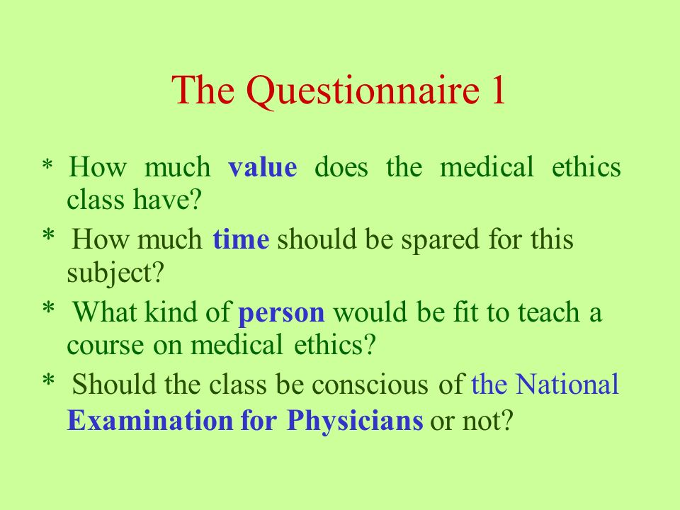 The Questionnaire 1 * How much value does the medical ethics class have.