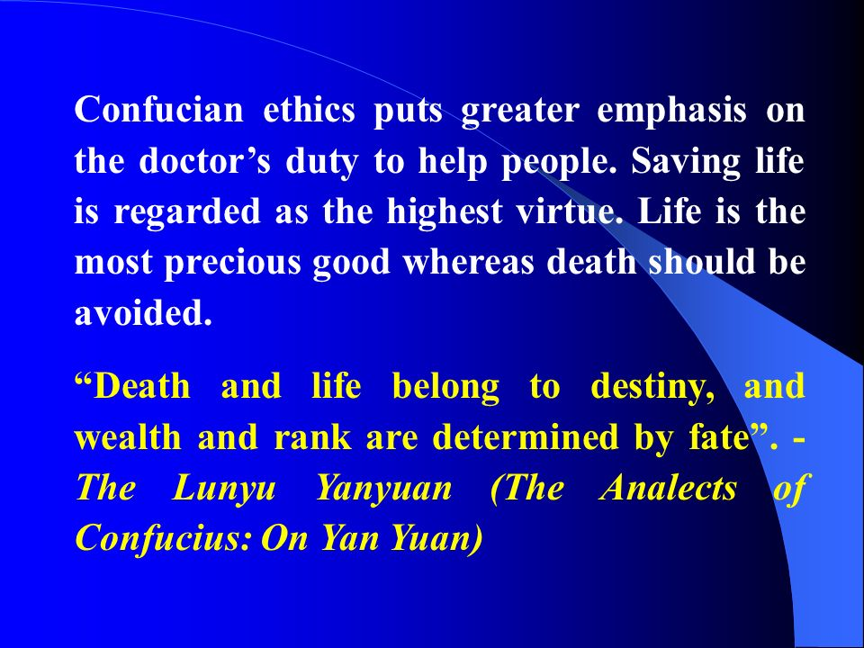 Confucian ethics puts greater emphasis on the doctors duty to help people. Saving life is regarded as the highest virtue. Life is the most precious go