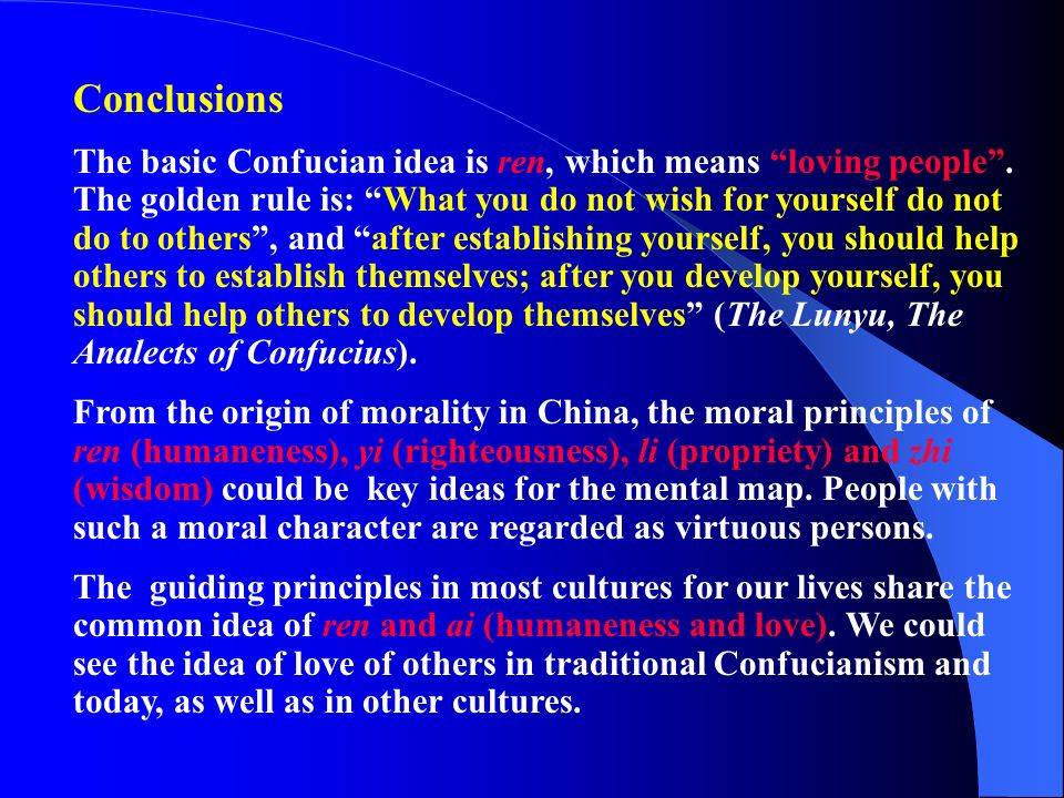 Conclusions The basic Confucian idea is ren, which means loving people. The golden rule is: What you do not wish for yourself do not do to others, and