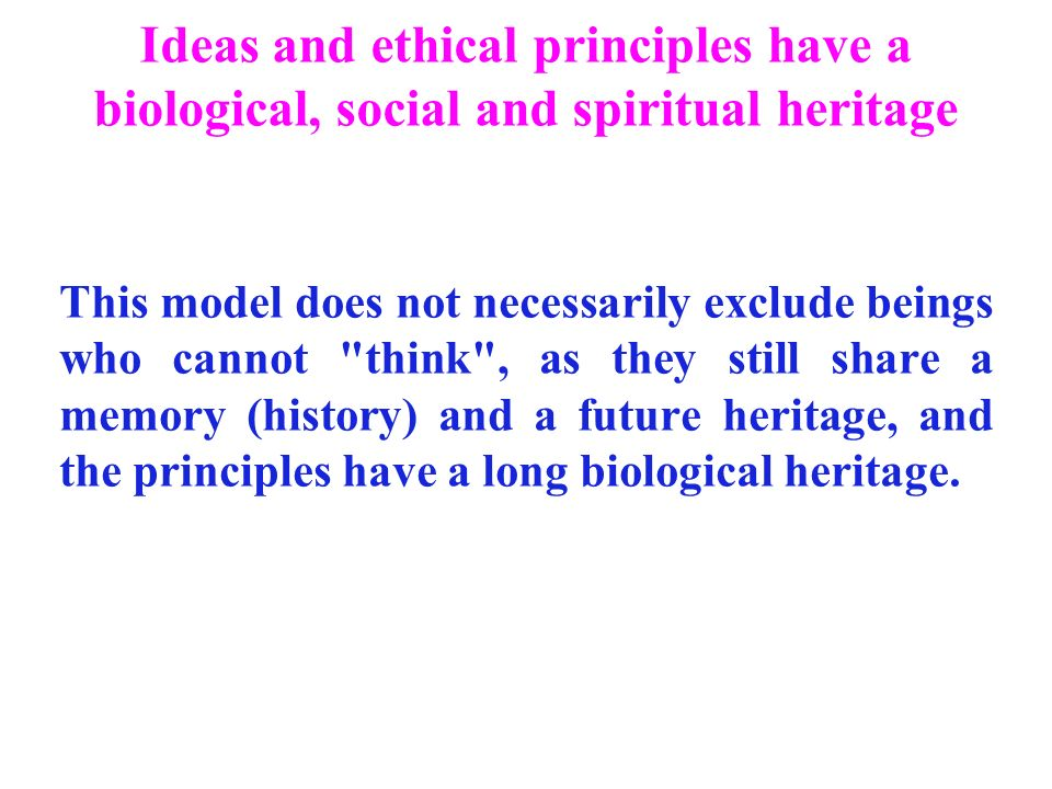Ideas and ethical principles have a biological, social and spiritual heritage This model does not necessarily exclude beings who cannot think , as they still share a memory (history) and a future heritage, and the principles have a long biological heritage.