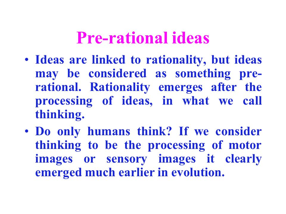 Pre-rational ideas Ideas are linked to rationality, but ideas may be considered as something pre- rational.