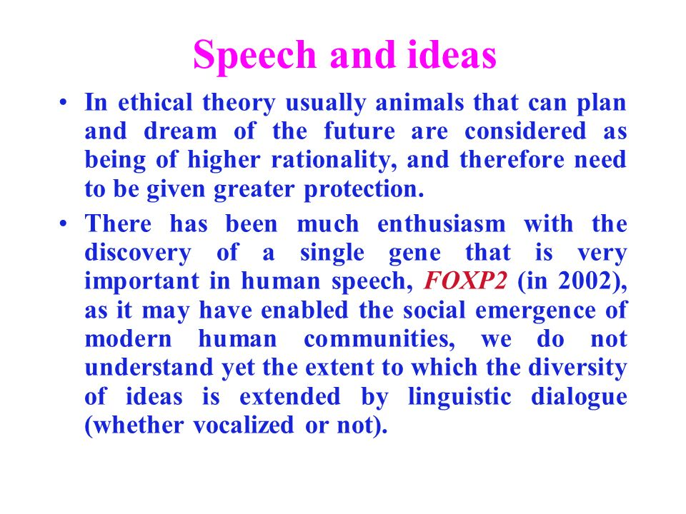 Speech and ideas In ethical theory usually animals that can plan and dream of the future are considered as being of higher rationality, and therefore need to be given greater protection.