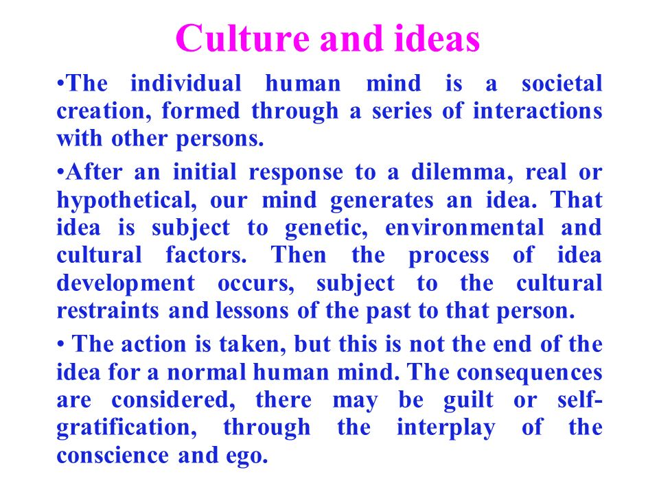 Culture and ideas The individual human mind is a societal creation, formed through a series of interactions with other persons.