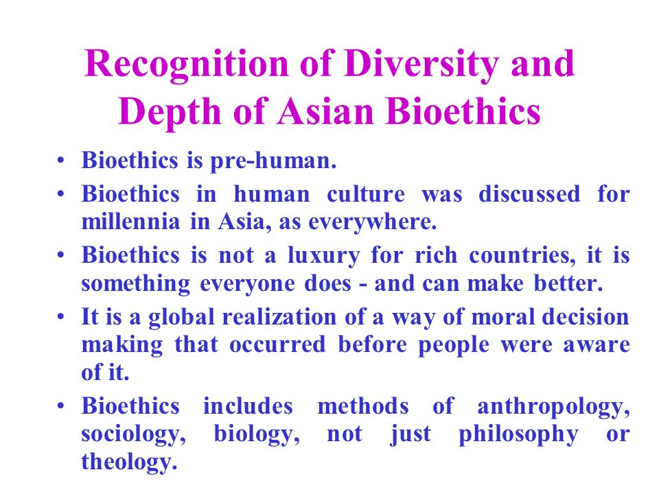 Recognition of Diversity and Depth of Asian Bioethics Bioethics is pre-human.