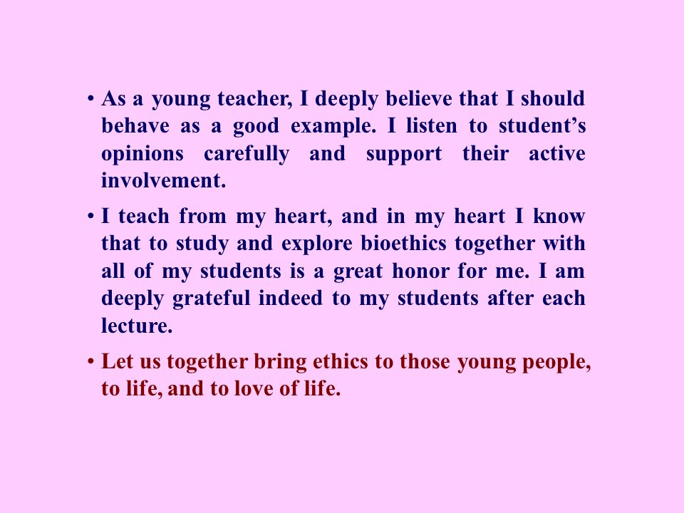 As a young teacher, I deeply believe that I should behave as a good example. I listen to students opinions carefully and support their active involvem