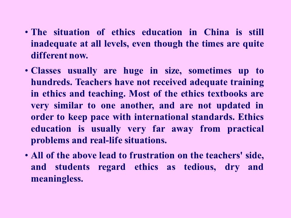 The situation of ethics education in China is still inadequate at all levels, even though the times are quite different now. Classes usually are huge