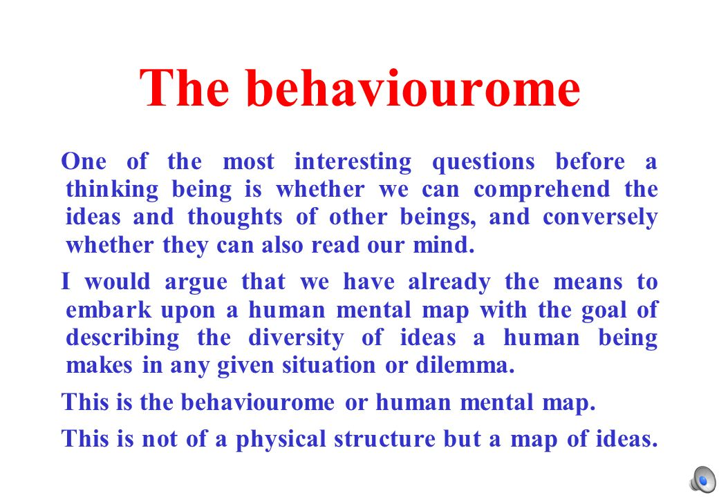 The behaviourome One of the most interesting questions before a thinking being is whether we can comprehend the ideas and thoughts of other beings, and conversely whether they can also read our mind.